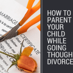 How to parent your child while going though a divorce