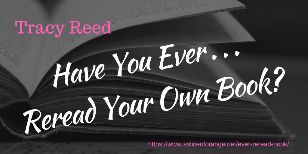 Have You Ever Reread Your Own Books | Tracy Reed | A Slice of Orange