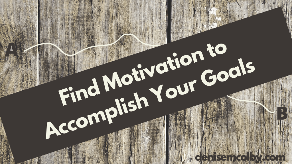 Blog Banner by Denise M. Colby Titled Find Motivation to Accomplish Your Goals; includes a line that goes A to B; wood panel background