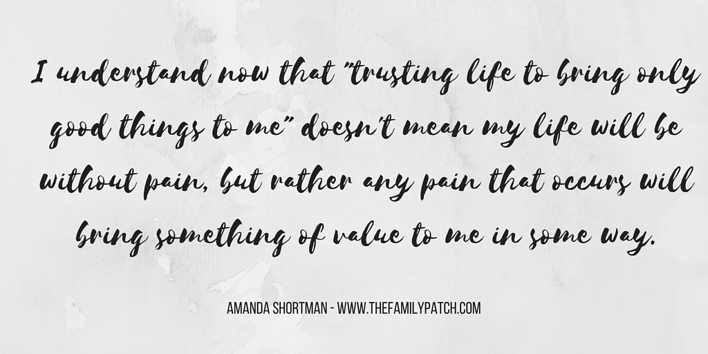 I understand now that -trusting life to bring only good things to me- doesn't mean my life will be without pain, but rather any pain that occurs will bring something of value to me in some way.