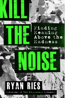 """""""Kill The Noise: Finding Meaning Above the Madness."""" by The Whosoevers Movement Co-founder Ryan Ries"""