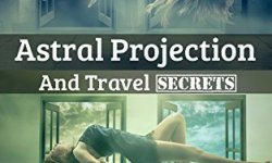 Astral Projection and Travel Secrets - The Complete Guide to Traveling the Astral Plane