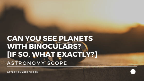Can You See Planets With Binoculars [If So, What Exactly]
