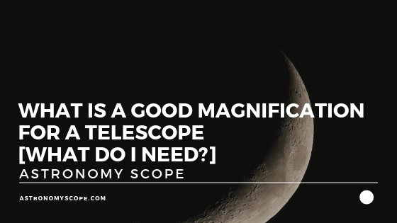 What Is a Good Magnification For a Telescope [What Do I Need?]