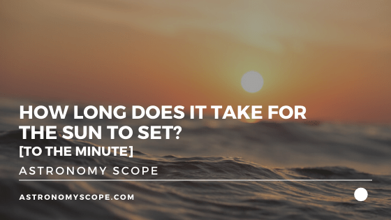 How Long Does It Take For The Sun To Set? [To The Minute]