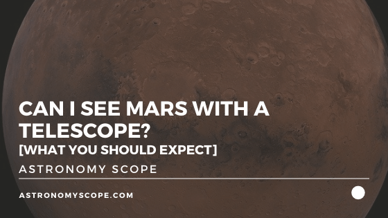 Can I See Mars With A Telescope? [What You Should Expect]