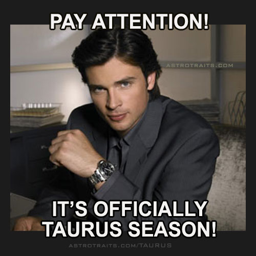 pay attention its officially taurus season