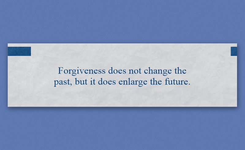 """Fortune that reads, """"Forgiveness does not change the past, but it does enlarge the future."""""""