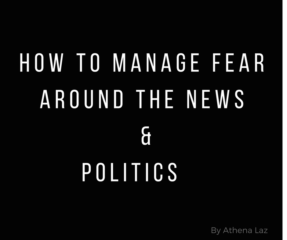 How to manage fear around negative news and politics by Athena Laz