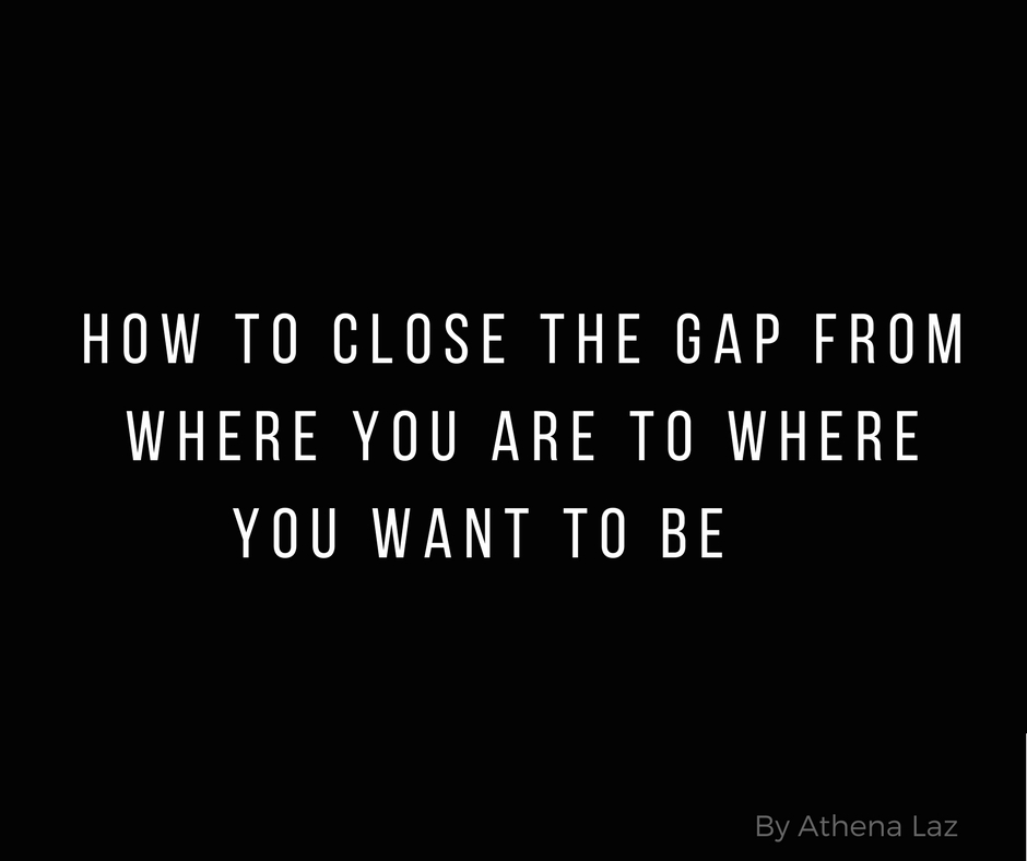 How to close the gap from where you are to where you want to be- by athena laz