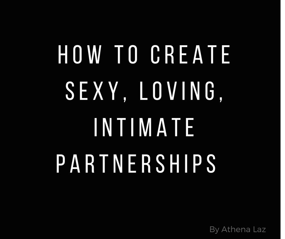 How to create sexy, loving, intimate relationships & partnerships by Athena Laz