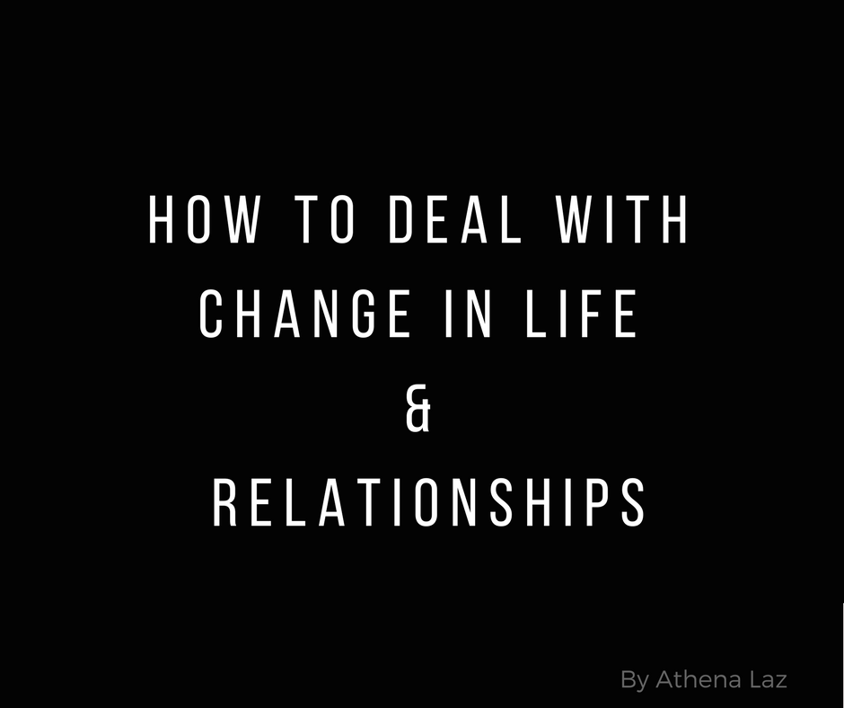 How to deal with change in life and relationships by licensed pscyhologist and light worker Athena Laz