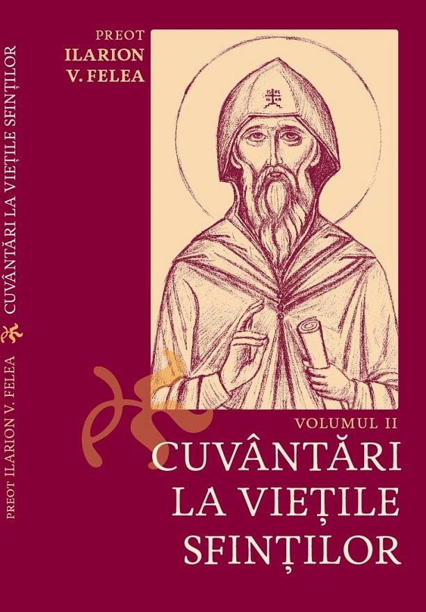 """A apărut Volumul al II-lea al cărții """"Cuvântari la Viețile Sfinților"""", de Preot Ilarion V. Felea"""
