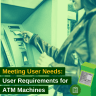 Meeting User Needs - User Requirements for ATM Machines