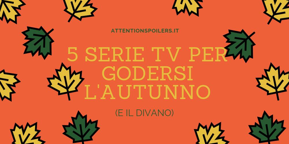 5 SERIE TV PER GODERSI L'AUTUNNO