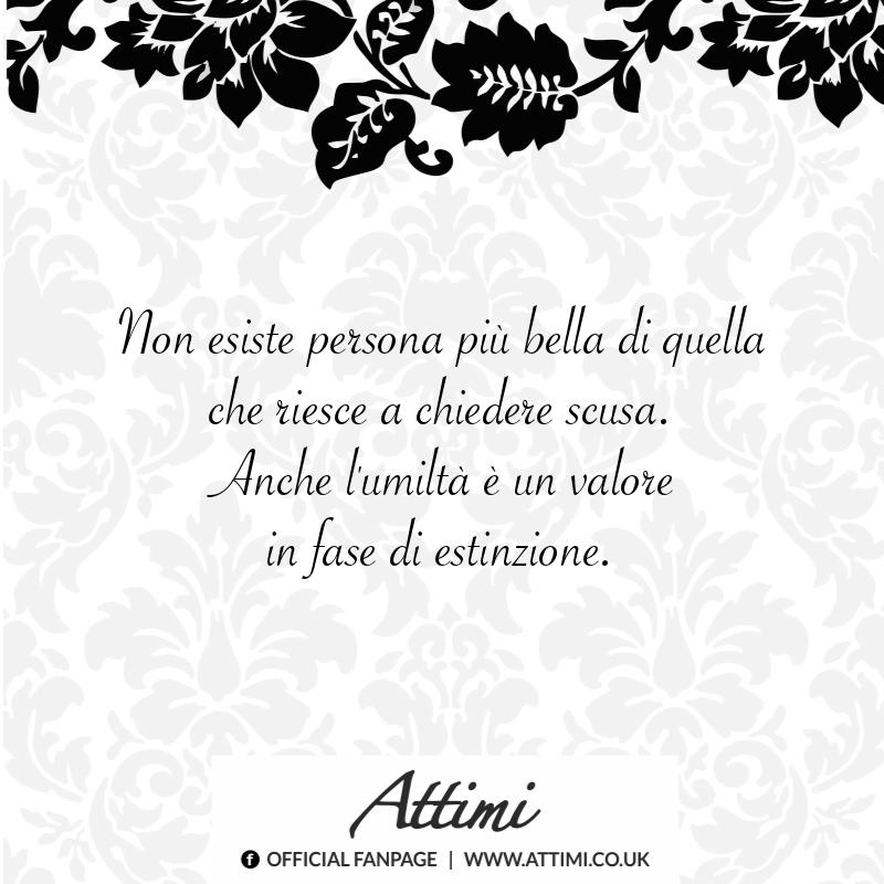 Non esiste persona più bella di quella che riesce a chiedere scusa. Anche l'umiltà è un valore in fase di estinzione.