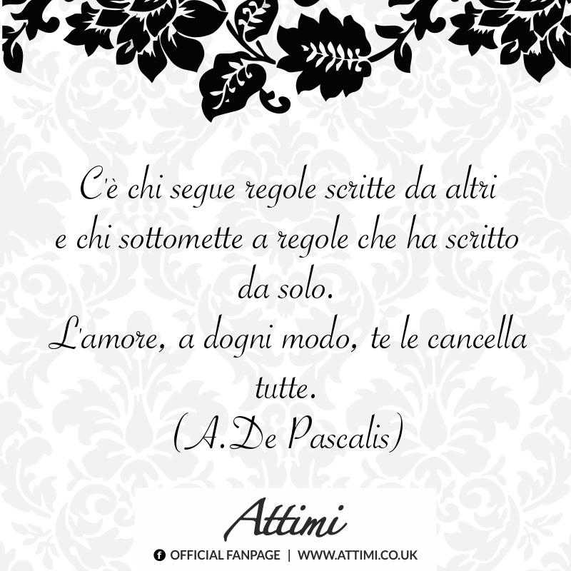 C'è chi segue regole scritte da altri e chi sottomette a regole che ha scritto da solo. L'amore ad ogni modo, te le cancella tutte. (A. De Pascalis)