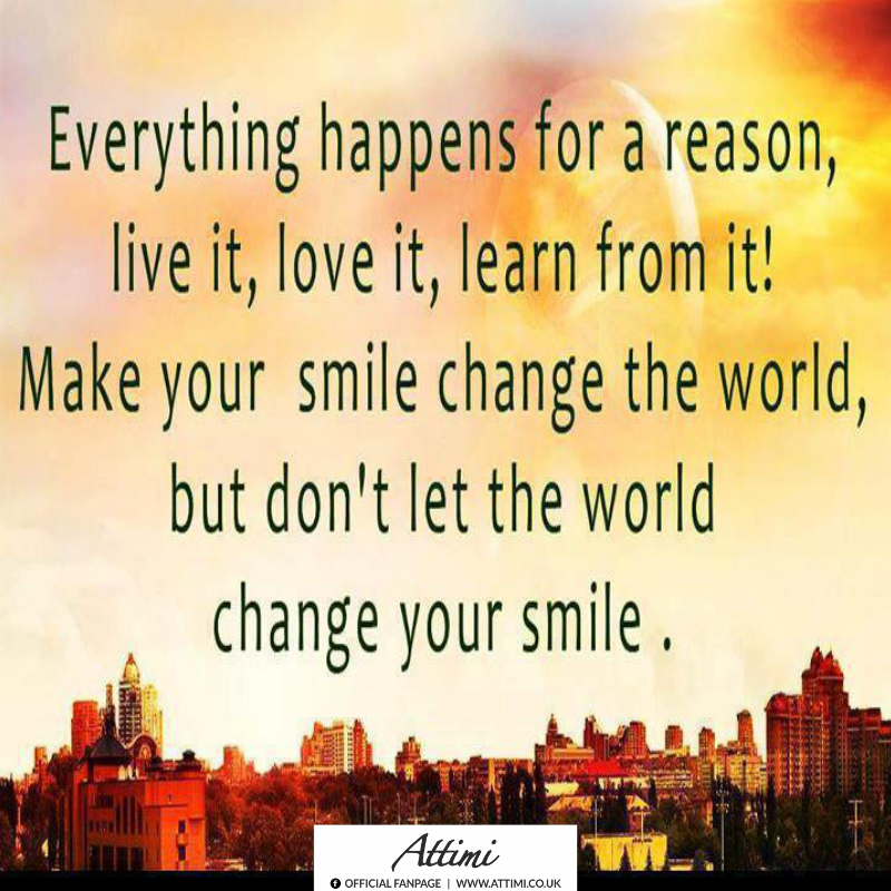Everything happens for a reason, live it, love it, learn from it! Make your smile change the world, but don't let the world change your smile.