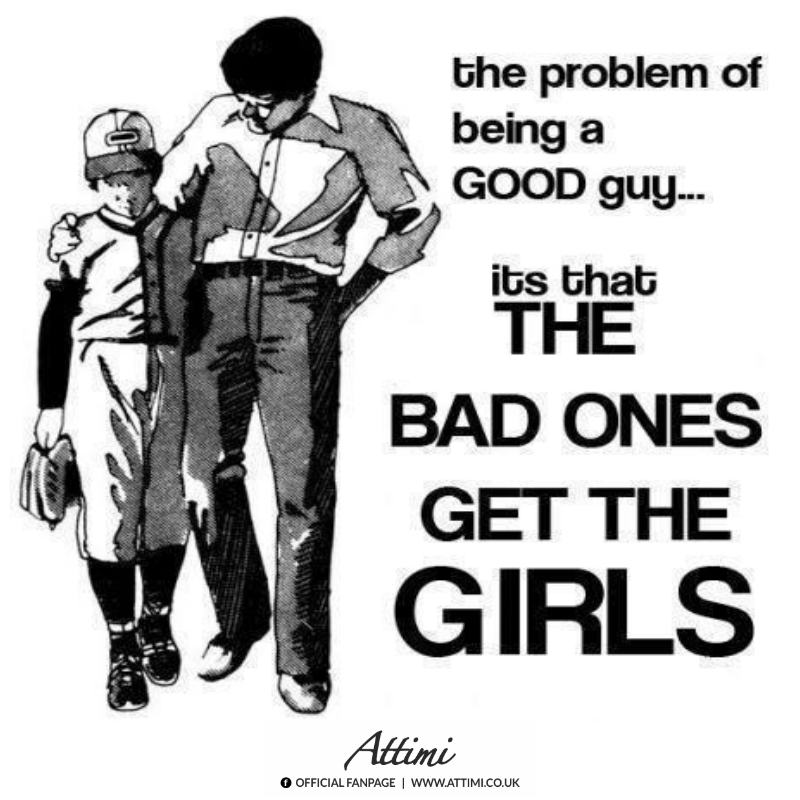 The problem of being a good guy… It's that the bad ones get the girls