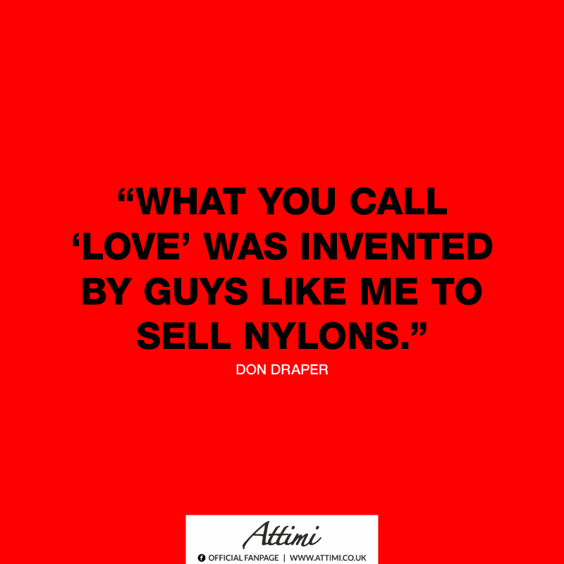 """What you call love was invented by guys like me sell nylons."" (Don Draper)"