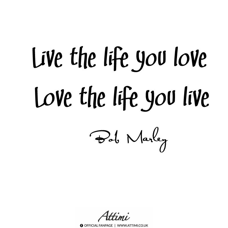 Live the life you love Love the life you live. (Bob Marley)