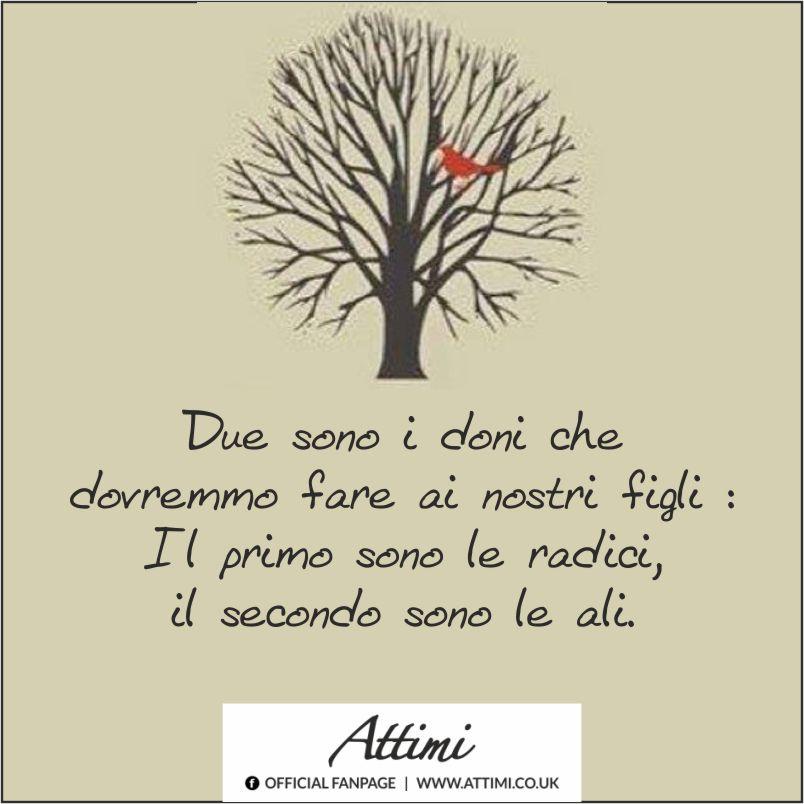 Due sono i doni che dovremmo fare ai nostri figli : Il primo sono le radici, il secondo le ali.