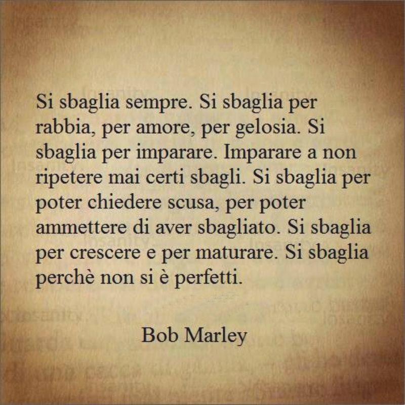 Si sbaglia sempre si sbaglia per rabbia per amore per gelosia … ( Bob Marley )