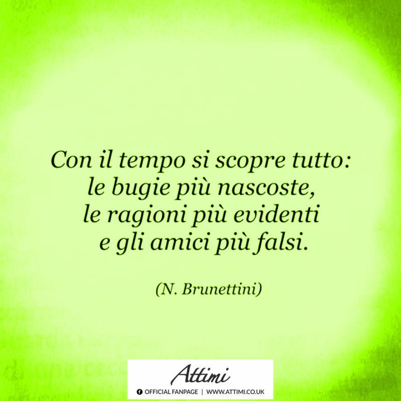 Con il tempo si scopre tutto: le bugie più nascoste, le ragioni più evidenti e gli amici più falsi. ( N.Brunettini )