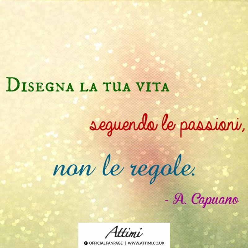 Disegna la tua vita seguendo le passioni non le regole. ( A. Capuano )
