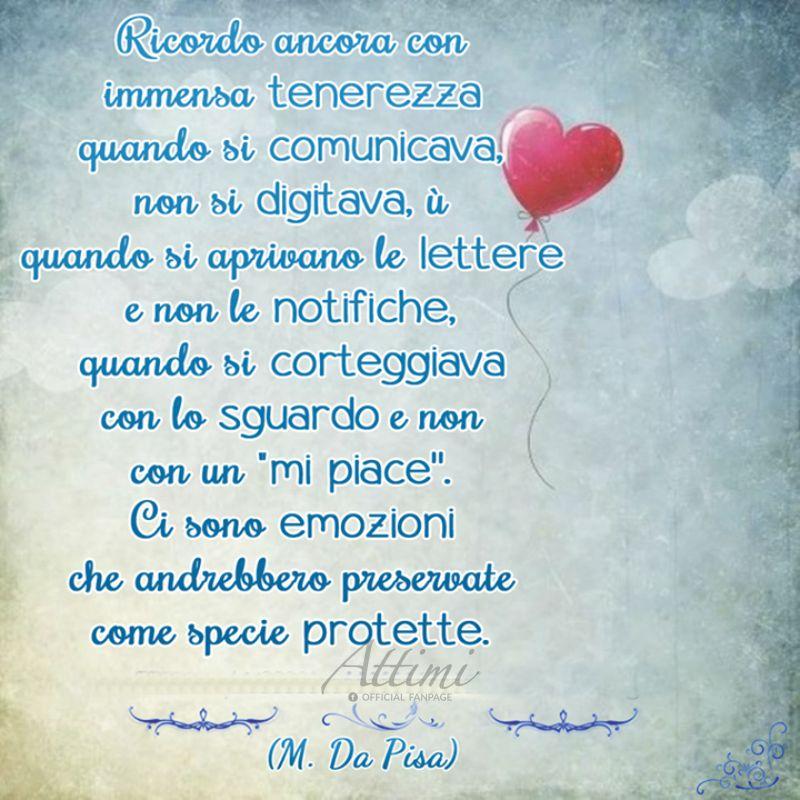 Ricordo ancora con immensa tenerezza quando si comunicava, non si digitava, ù quando si aprivano le lettere e non le notifiche. . . ( M. Da Pisa )