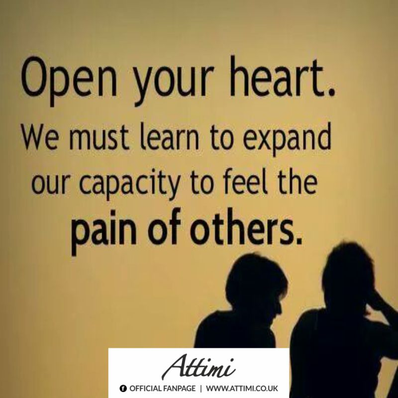 Open your heart. We must learn to expand our capacity to feel the pain of the others.
