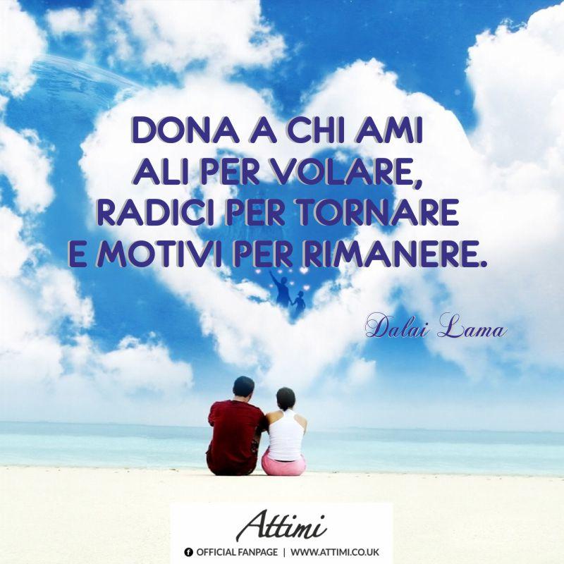 Dona a chi ami ali per volare, radici per tornare e motivi per rimanere. ( Dalai Lama )