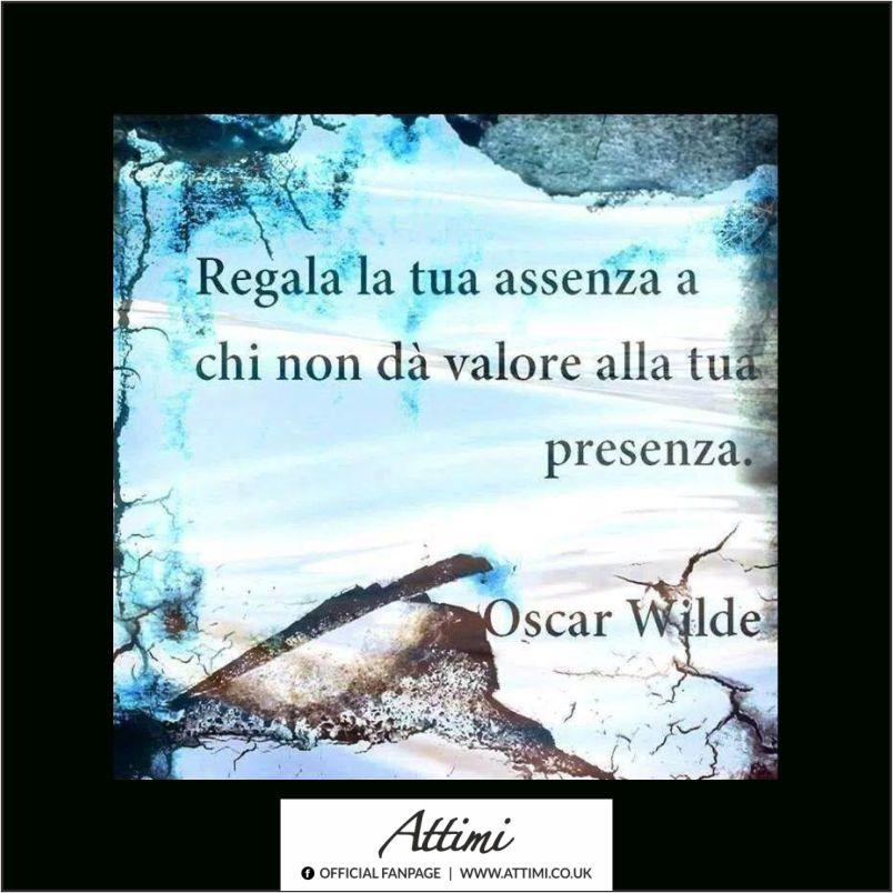 Regala la tua assenza a chi non dà valore alla tua presenza . ( Oscar Wilde )