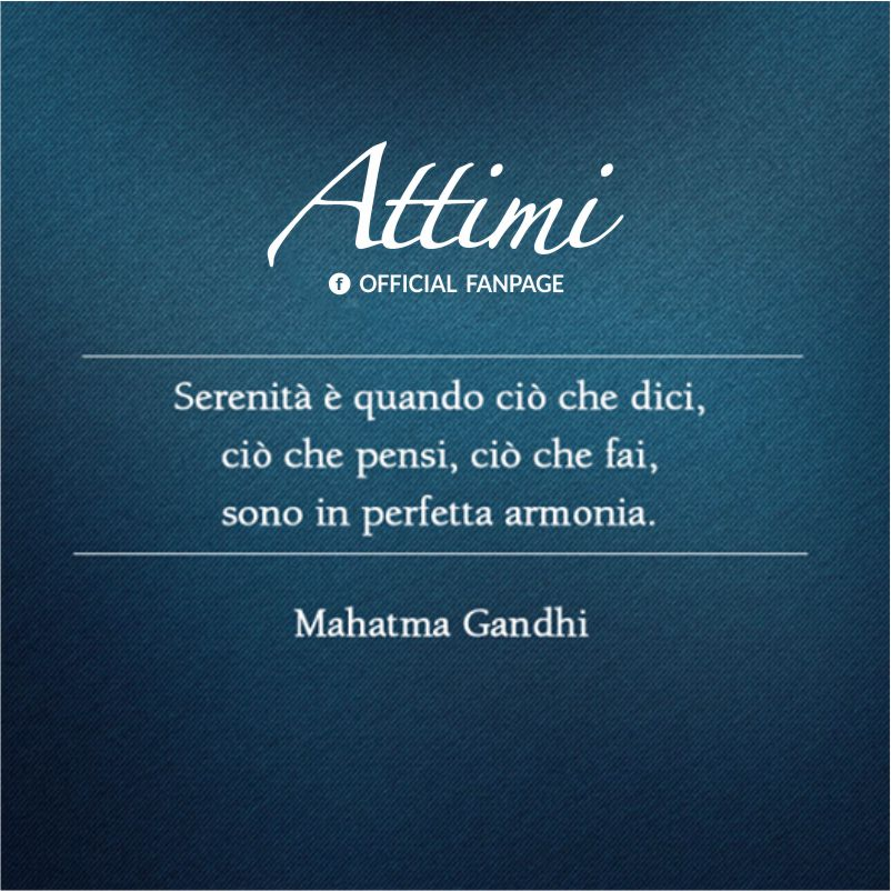 Serenità è tutto ciò che dici,ciò,che pensi,ciò che fai sono in perfetta armonia. ( Mahatma Gandi )