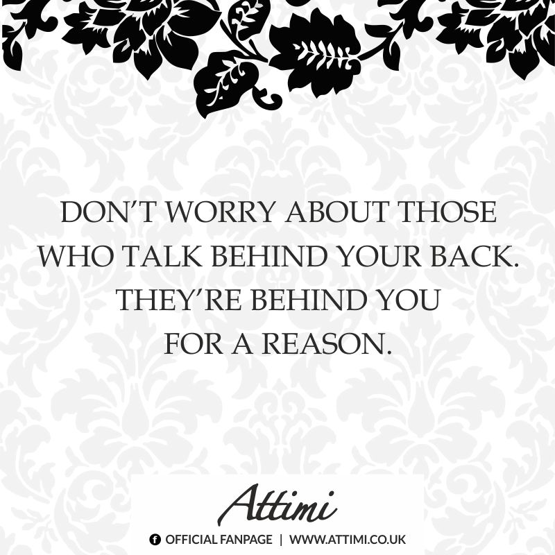 Don't worry about those who talk behind your back. They're behind you for a reason.