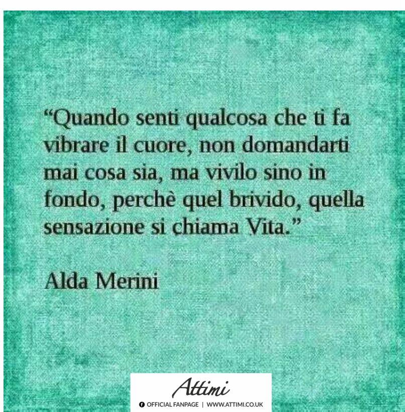 Quando senti che qualcosa fa vibrare il tuo cuore … (Alda Merini)