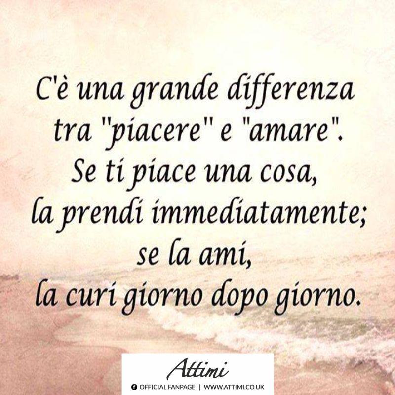 """C'è una grande differenza tra """"piacere"""" e """"amare"""". Una cosa se ti piace la prendi immediatamente; se la ami, la curi giorno dopo giorno."""