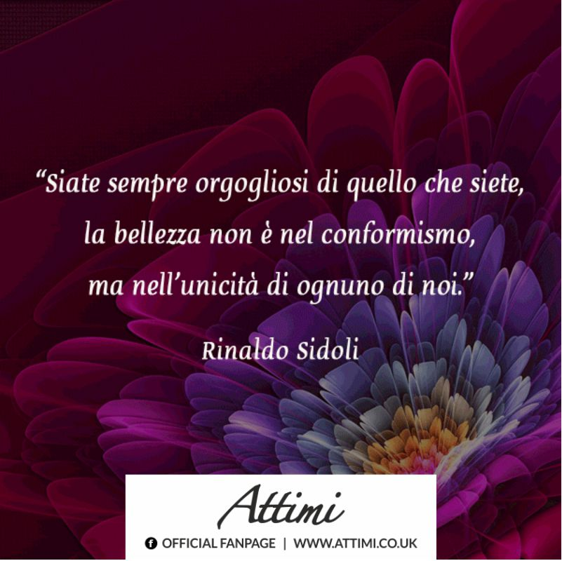 Siate sempre orgogliosi di quello che siete, la bellezza non è nel conformismo, ma nell' unicità di ognuno di noi. ( Rinaldo Sidoli )