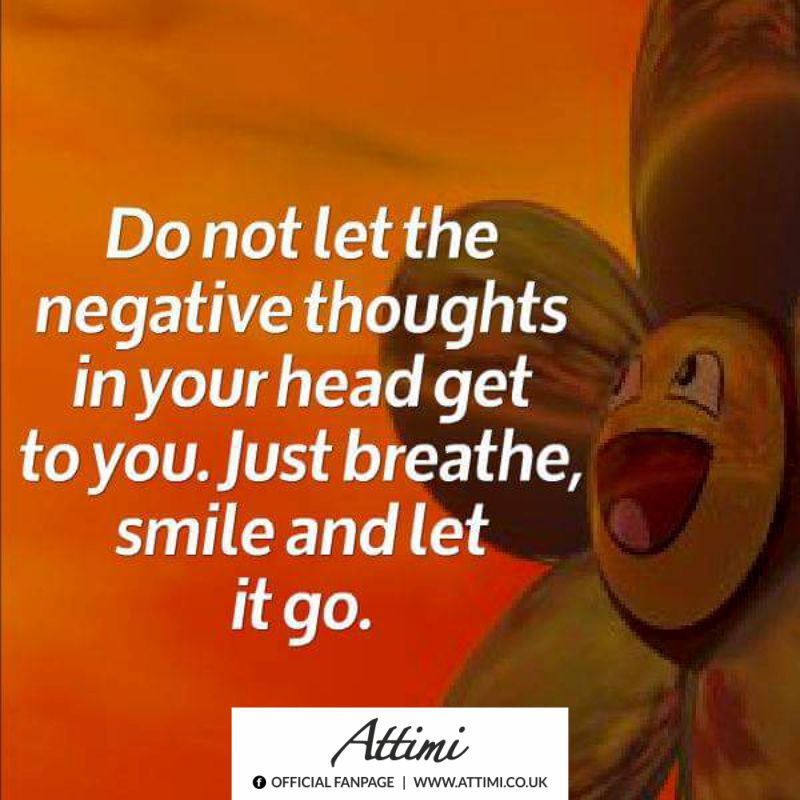 Do not let the negative thoughts in your head get  to you. Just breathe, smile and let it go.