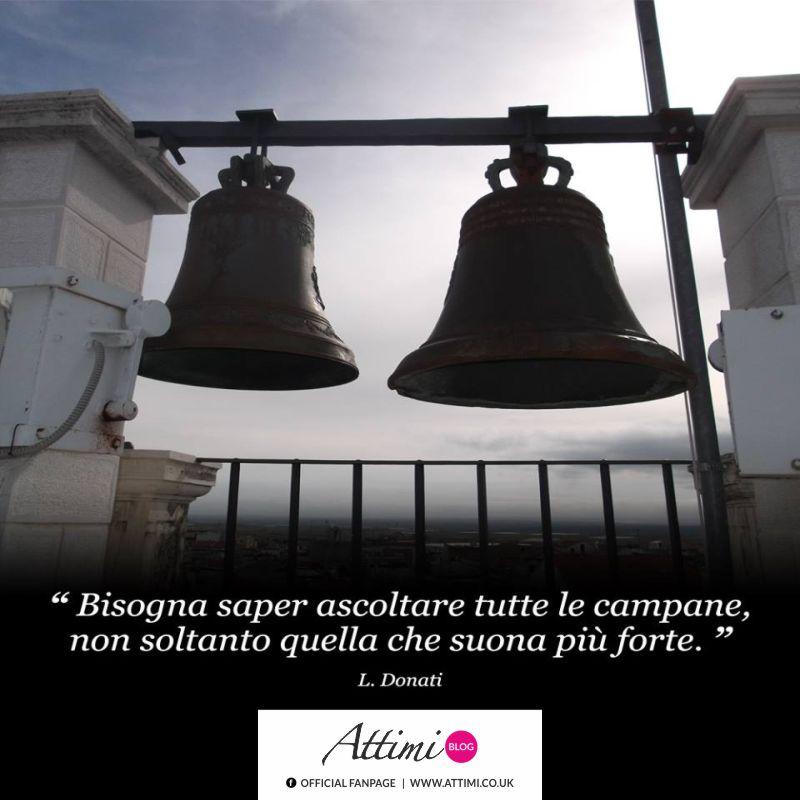 Bisogna saper ascoltare tutte le campane, non soltanto quella che suona più forte. (L. Dorichi)