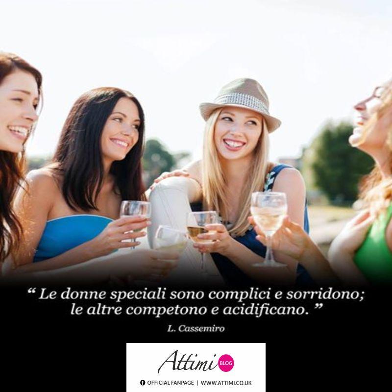 """""""Le donne speciali sono complici e sorridono; le altre competono e acidificano."""" (L. Cassemiro)"""