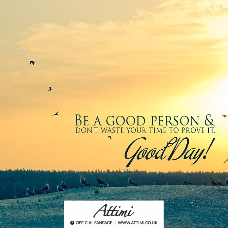 Be a good person & don't waste time to prove it. Good Day!
