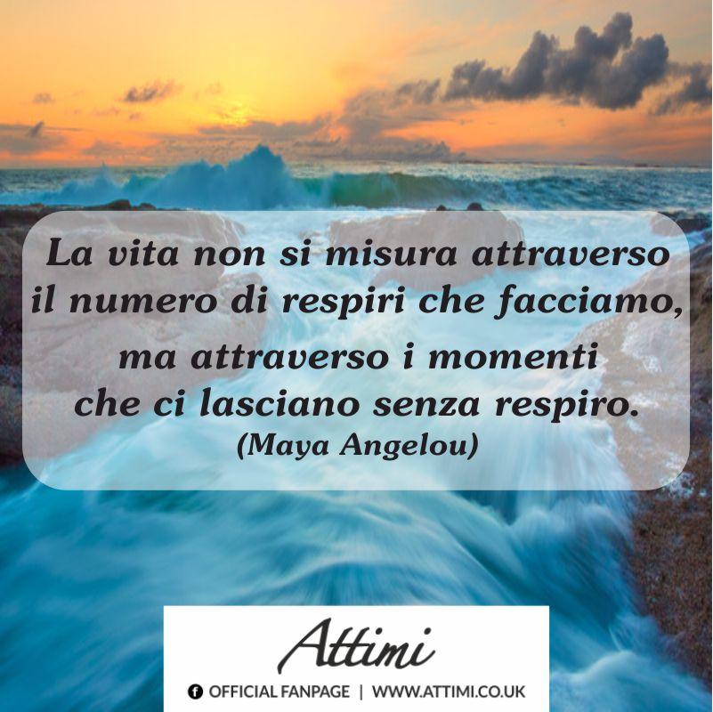 La vita non si misura attraverso il numero di respiri che facciamo, ma attraverso i momenti che ci lasciano senza respiro.(Maya Angelou)