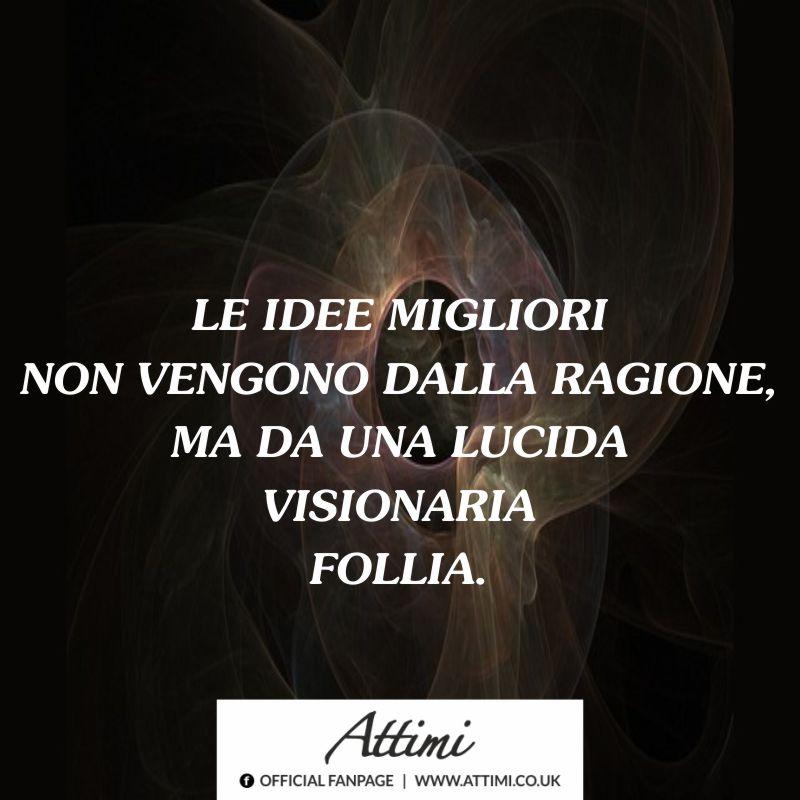 Le idee migliori non vengono dalla ragione, ma da una lucida visionaria follia.