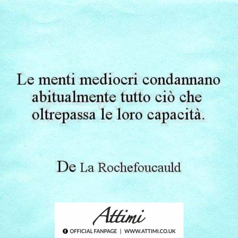 Le menti mediocri condannano abitualmente tutto ciò che oltrepassa le loro capacità.( De La Rochefoucauld)