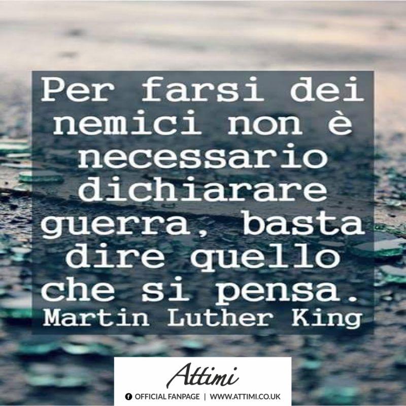 Per farsi dei nemici non è necessario dichiarare guerra, basta dire quello che si pensa. (Martin Luther King)