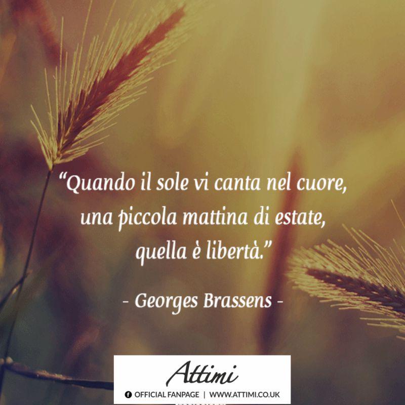 Quando il sole vi canta nel cuore, una piccola mattina di estate, quella è libertà. (Georges Brassens)