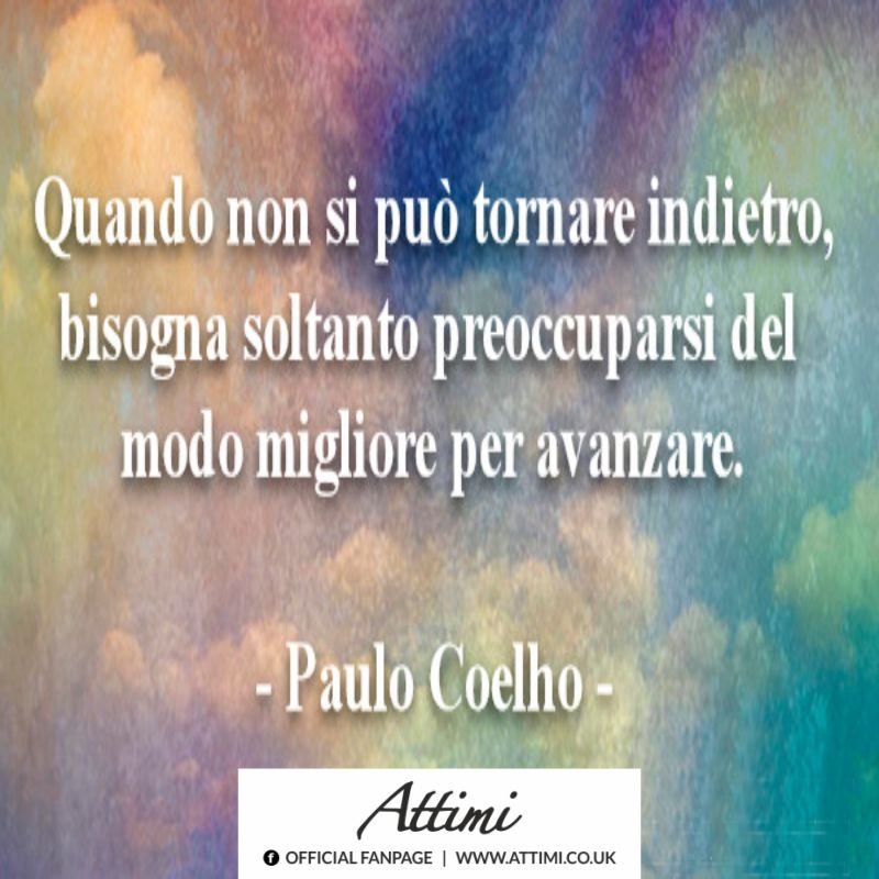 Quando non si può tornare indietro, bisogna soltanto preoccuparsi del modo migliore per avanzare. (Paulo Coelho)