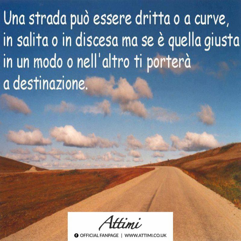 Una strada può essere dritta o a curve, in salita o in discesa ma se è quella giusta in un modo o nell'altro ti porterà a destinazione.