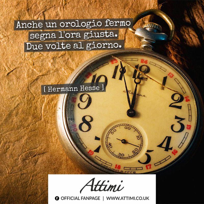 Anche un orologio fermo segna l'ora giusta. Due volte al giorno. (Hermann Hesse)